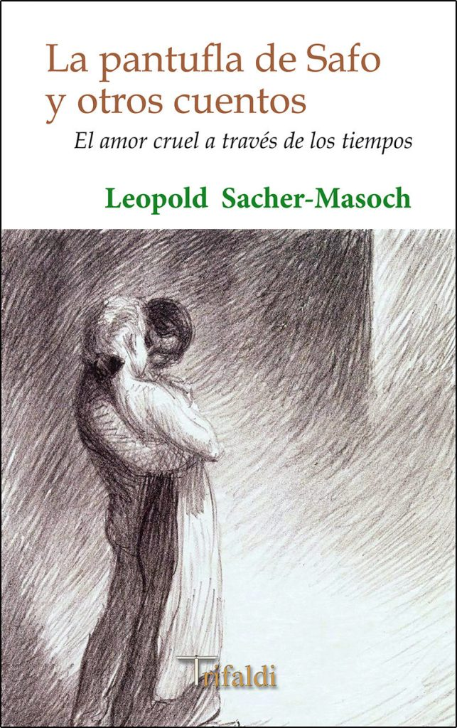 Leopold Sacher-Masoch, La pantufla de Safo y otros cuentos. El amor cruel a través de los tiempos; Madrid, Trifaldi, 2016.