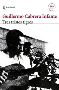 Guillermo Cabrera Infante, Tres tristes tigres; Barcelona, Seix-Barral, 2017; Ed., Conmemorativa 50º Aniversario; 517 págs. + ilustr.