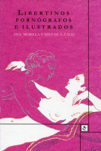 Ana Morillas y Miguel Á. Cáliz; Libertinos, pornógrafos e ilustrados; Granada, Traspiés, 2017; (Col., Cardinales); 124 págs.