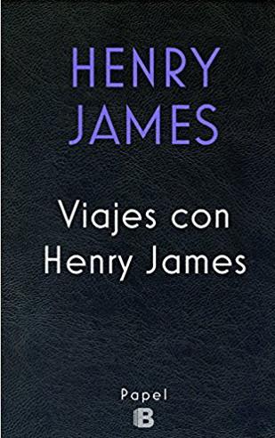 Henry James, Viajes con Henry James; trad., de Borja Folch; Ediciones B, 2017.